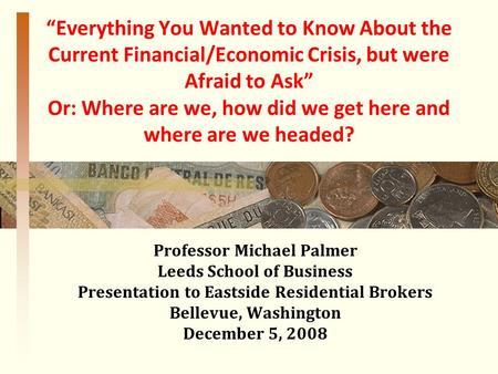 """Everything You Wanted to Know About the Current Financial/Economic Crisis, but were Afraid to Ask"" Or: Where are we, how did we get here and where are."