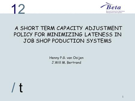 1212 / t 1 A SHORT TERM CAPACITY ADJUSTMENT POLICY FOR MINIMIZING LATENESS IN JOB SHOP PODUCTION SYSTEMS Henny P.G. van Ooijen J.Will M. Bertrand.