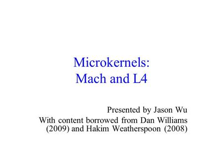Microkernels: Mach and L4 Presented by Jason Wu With content borrowed from Dan Williams (2009) and Hakim Weatherspoon (2008)