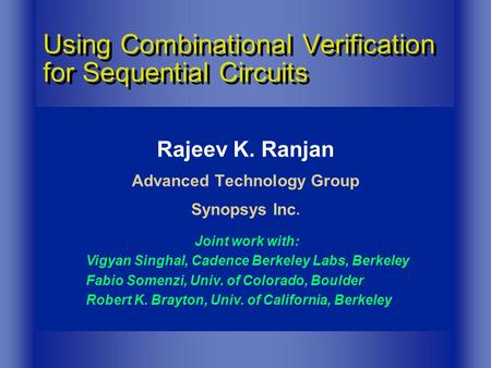 Rajeev K. Ranjan Advanced Technology Group Synopsys Inc. Using Combinational Verification for Sequential Circuits Joint work with: Vigyan Singhal, Cadence.