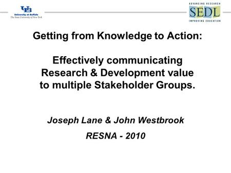 Getting from Knowledge to Action: Effectively communicating Research & Development value to multiple Stakeholder Groups. Joseph Lane & John Westbrook RESNA.