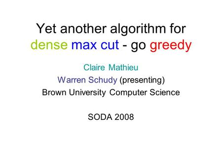 Yet another algorithm for dense max cut - go greedy Claire Mathieu Warren Schudy (presenting) Brown University Computer Science SODA 2008.