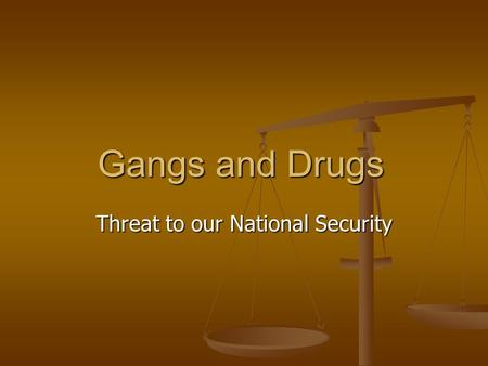 Gangs and Drugs Threat to our National Security. Drugs and Gangs Drugs and Gangs are often mentioned in the same sentence Drugs and Gangs are often mentioned.