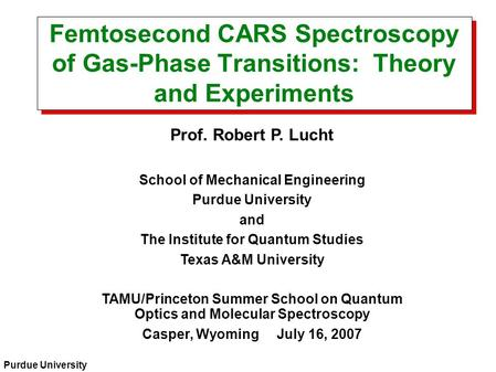 Purdue University Femtosecond CARS Spectroscopy of Gas-Phase Transitions: Theory and Experiments Prof. Robert P. Lucht School of Mechanical Engineering.
