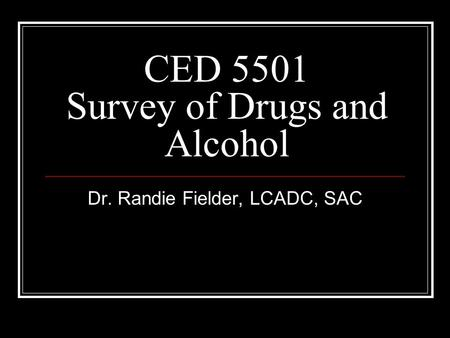 CED 5501 Survey of Drugs and Alcohol Dr. Randie Fielder, LCADC, SAC.