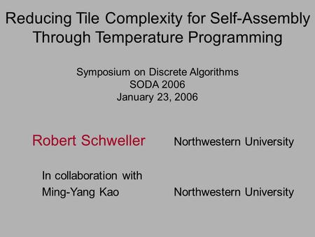 Reducing Tile Complexity for Self-Assembly Through Temperature Programming Symposium on Discrete Algorithms SODA 2006 January 23, 2006 Robert Schweller.