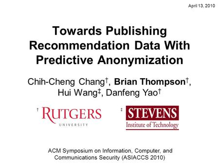 April 13, 2010 Towards Publishing Recommendation Data With Predictive Anonymization Chih-Cheng Chang †, Brian Thompson †, Hui Wang ‡, Danfeng Yao † †‡
