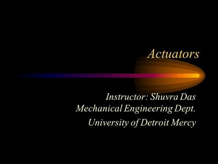 Actuators Instructor: Shuvra Das Mechanical Engineering Dept. University of Detroit Mercy.