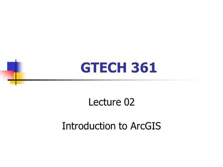 GTECH 361 Lecture 02 Introduction to ArcGIS. Today's Objectives explore a map and get information about map features preview geographic data and metadata.