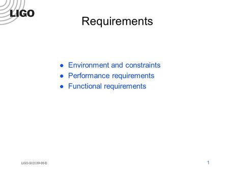LIGO-G 020169 -00-D 1 Requirements Environment and constraints Performance requirements Functional requirements.