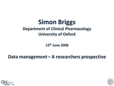 Simon Briggs Department of Clinical Pharmacology University of Oxford 13 th June 2008 Data management – A researchers prospective.