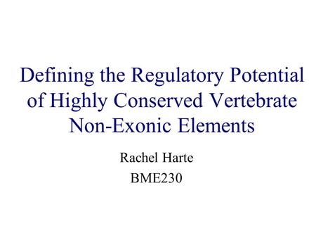 Defining the Regulatory Potential of Highly Conserved Vertebrate Non-Exonic Elements Rachel Harte BME230.