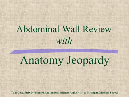 Anatomy Jeopardy Tom Gest, PhD Division of Anatomical Sciences University of Michigan Medical School Abdominal Wall Review with.