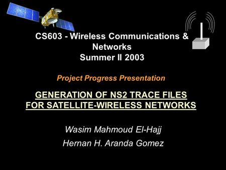 Project Progress Presentation GENERATION OF NS2 TRACE FILES FOR SATELLITE-WIRELESS NETWORKS CS603 - Wireless Communications & Networks Summer II 2003 Wasim.