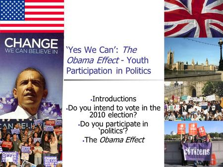 'Yes We Can': The Obama Effect - Youth Participation in Politics Introductions Do you intend to vote in the 2010 election? Do you participate in 'politics'?