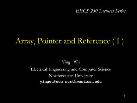1 Array, Pointer and Reference ( I ) Ying Wu Electrical Engineering and Computer Science Northwestern University EECS 230 Lectures.