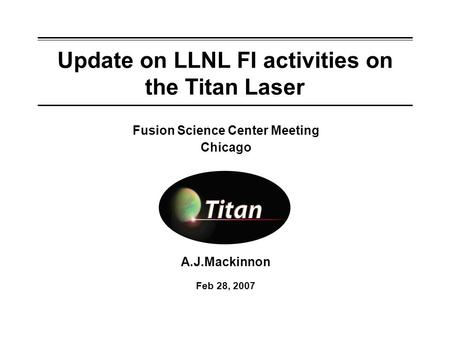 Update on LLNL FI activities on the Titan Laser A.J.Mackinnon Feb 28, 2007 Fusion Science Center Meeting Chicago.