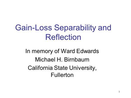 1 Gain-Loss Separability and Reflection In memory of Ward Edwards Michael H. Birnbaum California State University, Fullerton.