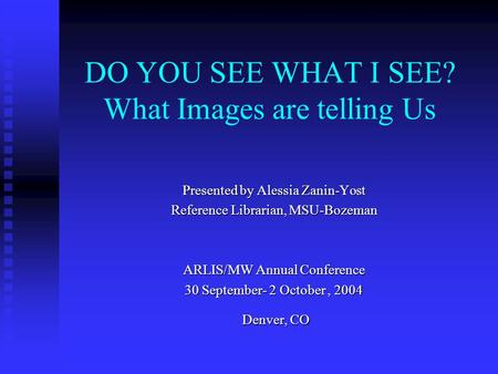 DO YOU SEE WHAT I SEE? What Images are telling Us Presented by Alessia Zanin-Yost Reference Librarian, MSU-Bozeman ARLIS/MW Annual Conference 30 September-