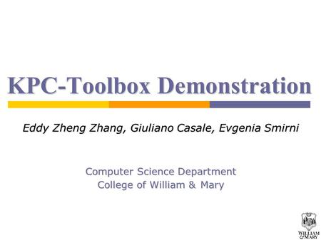 1 KPC-Toolbox Demonstration Eddy Zheng Zhang, Giuliano Casale, Evgenia Smirni Computer Science Department College of William & Mary.