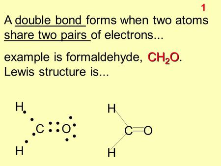 1 A double bond forms when two atoms share two pairs of electrons... CH 2 O example is formaldehyde, CH 2 O. Lewis structure is... H C O H C O H.
