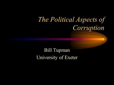 The Political Aspects of Corruption Bill Tupman University of Exeter.