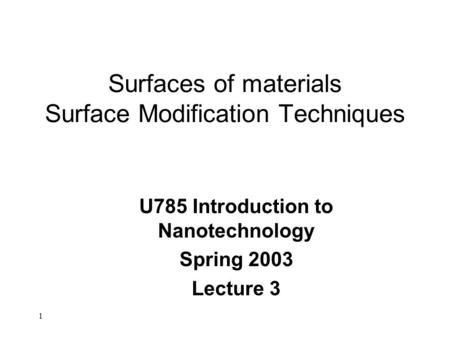 1 Surfaces of materials Surface Modification Techniques U785 Introduction to Nanotechnology Spring 2003 Lecture 3.