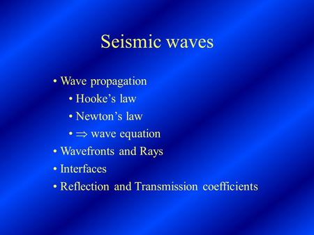 Seismic waves Wave propagation Hooke's law Newton's law  wave equation Wavefronts and Rays Interfaces Reflection and Transmission coefficients.