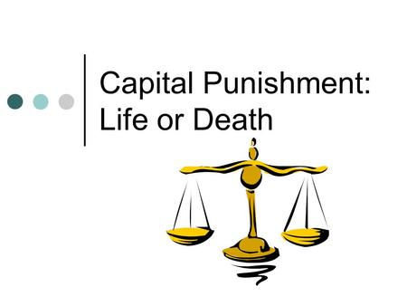 Capital Punishment: Life or Death. Capital punishment The word capital in capital punishment refers to a person's head. In the past, people were often.