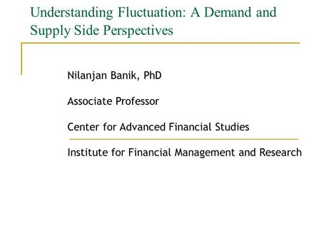 Understanding Fluctuation: A Demand and Supply Side Perspectives Nilanjan Banik, PhD Associate Professor Center for Advanced Financial Studies Institute.