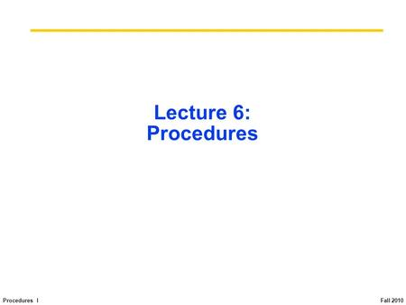 Procedures I Fall 2010 Lecture 6: Procedures. Procedures I Fall 2010 Function call book-keeping in C main() { int i,j,k,m;... i = mult(j,k);... m = mult(i,i);...