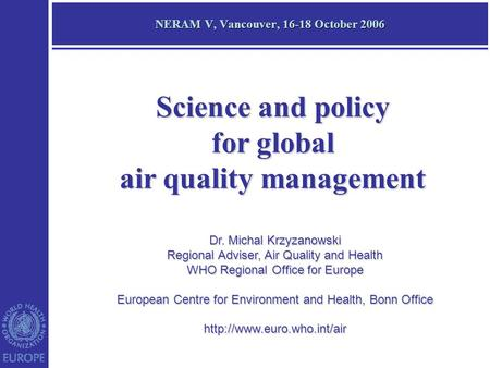 NERAM V, Vancouver, 16-18 October 2006 Dr. Michal Krzyzanowski Regional Adviser, Air Quality and Health WHO Regional Office for Europe European Centre.