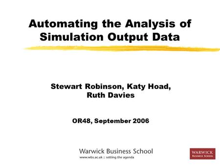 Automating the Analysis of Simulation Output Data Stewart Robinson, Katy Hoad, Ruth Davies OR48, September 2006.