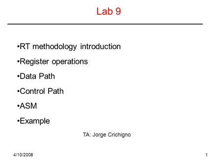 4/10/20081 Lab 9 RT methodology introduction Register operations Data Path Control Path ASM Example TA: Jorge Crichigno.