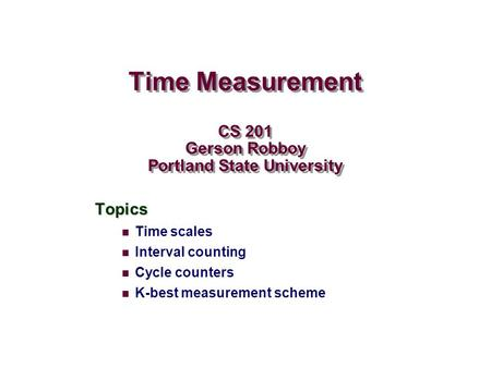 Time Measurement CS 201 Gerson Robboy Portland State University Topics Time scales Interval counting Cycle counters K-best measurement scheme.