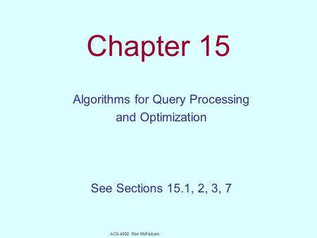 ACS-4902 Ron McFadyen Chapter 15 Algorithms for Query Processing and Optimization See Sections 15.1, 2, 3, 7.