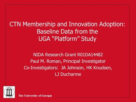"The University of Georgia CTN Membership and Innovation Adoption: Baseline Data from the UGA ""Platform"" Study NIDA Research Grant R01DA14482 Paul M. Roman,"