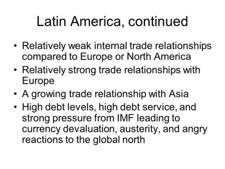 Latin America, continued Relatively weak internal trade relationships compared to Europe or North America Relatively strong trade relationships with Europe.