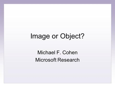 Image or Object? Michael F. Cohen Microsoft Research.