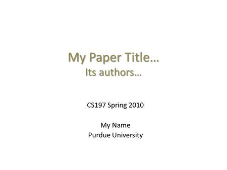 My Paper Title… Its authors… CS197 Spring 2010 My Name Purdue University.