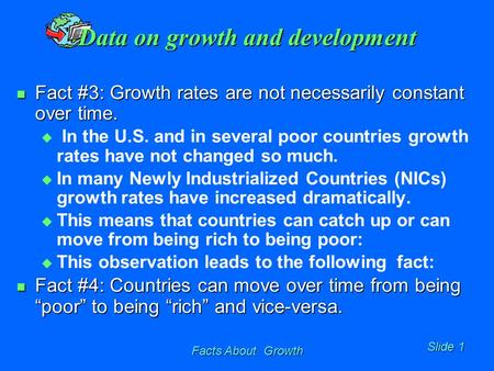 Facts About Growth Slide 1 Data on growth and development Fact #3: Growth rates are not necessarily constant over time. Fact #3: Growth rates are not necessarily.