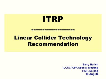 ITRP -------------------- Linear Collider Technology Recommendation Barry Barish ILCSC/ICFA Special Meeting IHEP, Beijing 19-Aug-04.