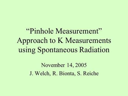 """Pinhole Measurement"" Approach to K Measurements using Spontaneous Radiation November 14, 2005 J. Welch, R. Bionta, S. Reiche."