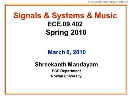 S. Mandayam/ ECOMMS/ECE Dept./Rowan University Signals & Systems & Music ECE.09.402 Spring 2010 Shreekanth Mandayam ECE Department Rowan University March.