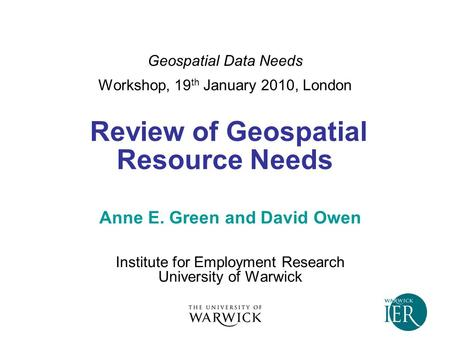 Geospatial Data Needs Workshop, 19 th January 2010, London Review of Geospatial Resource Needs Anne E. Green and David Owen Institute for Employment Research.
