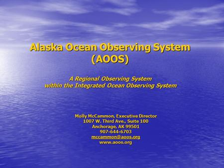 Alaska Ocean Observing System (AOOS) A Regional Observing System within the Integrated Ocean Observing System Molly McCammon, Executive Director 1007 W.