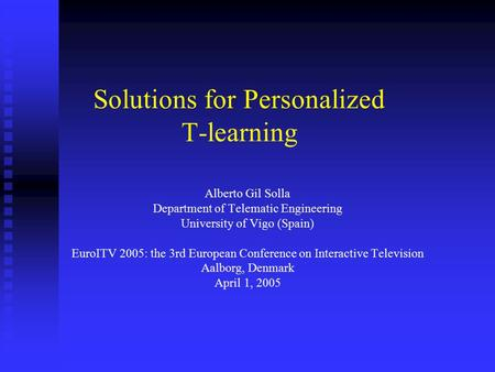 Solutions for Personalized T-learning Alberto Gil Solla Department of Telematic Engineering University of Vigo (Spain) EuroITV 2005: the 3rd European Conference.