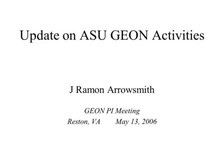 Update on ASU GEON Activities J Ramon Arrowsmith GEON PI Meeting Reston, VA May 13, 2006.