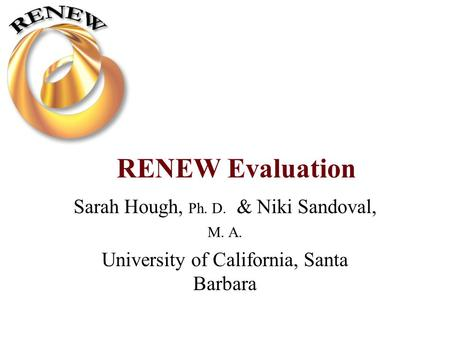 RENEW Evaluation Sarah Hough, Ph. D. & Niki Sandoval, M. A. University of California, Santa Barbara.