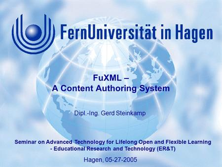 1 Gerd Steinkamp: FuXML – A Content Authoring System Seminar on Advanced Technology for Lifelong Open and Flexible Learning, Hagen 05-27-2005 Hagen, 05-27-2005.